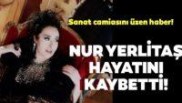 Son Dakika: Nur Yerlitaş 64 yaşında hayatını kaybetti